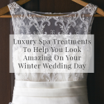 Luxury Spa Treatments To Help You Look Amazing On Your Winter Wedding Day