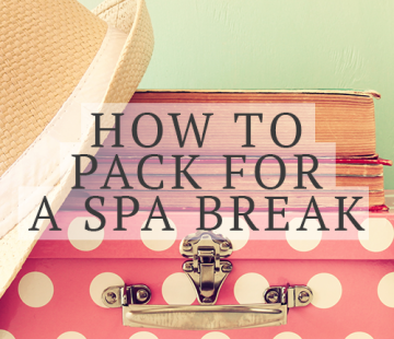 What To Pack For A Spa Break